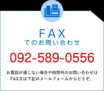 FAXでのお問い合わせ/092-589-0556/お電話が通じない場合や時間外のお問い合わせはFAX又は下記のメールフォームからどうぞ。