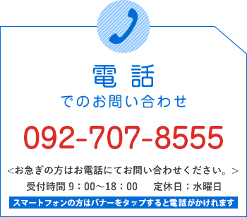 電話でのお問い合わせ/092-589-0555/お急ぎの方はお電話にてお問い合わせください。/受付時間 9:00~18:00   定休日:水曜日